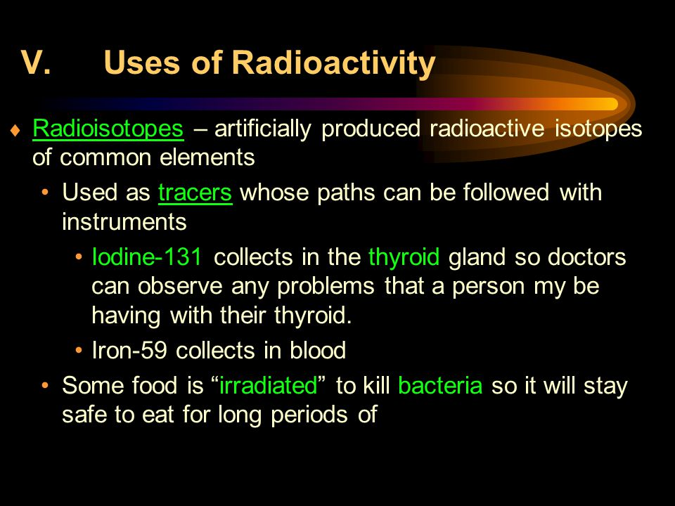 V.Uses of Radioactivity  Radioisotopes – artificially produced radioactive isotopes of common elements Used as tracers whose paths can be followed with instruments Iodine-131 collects in the thyroid gland so doctors can observe any problems that a person my be having with their thyroid.
