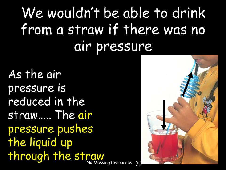 No Messing Resources c We wouldn't be able to drink from a straw if there was no air pressure As the air pressure is reduced in the straw…..
