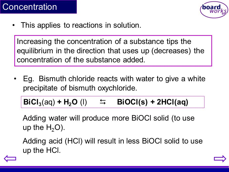 Concentration This applies to reactions in solution. BiCl 3 (aq) + H 2 O (l)  BiOCl(s) + 2HCl(aq) Eg. Bismuth chloride reacts with water to give a wh