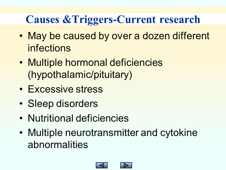 Causes &Triggers-Current research May be caused by over a dozen different infections Multiple hormonal deficiencies (hypothalamic/pituitary) Excessive stress Sleep disorders Nutritional deficiencies Multiple neurotransmitter and cytokine abnormalities