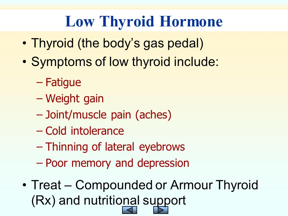Thyroid (the body's gas pedal) Symptoms of low thyroid include: –Fatigue –Weight gain –Joint/muscle pain (aches) –Cold intolerance –Thinning of lateral eyebrows –Poor memory and depression Treat – Compounded or Armour Thyroid (Rx) and nutritional support Low Thyroid Hormone