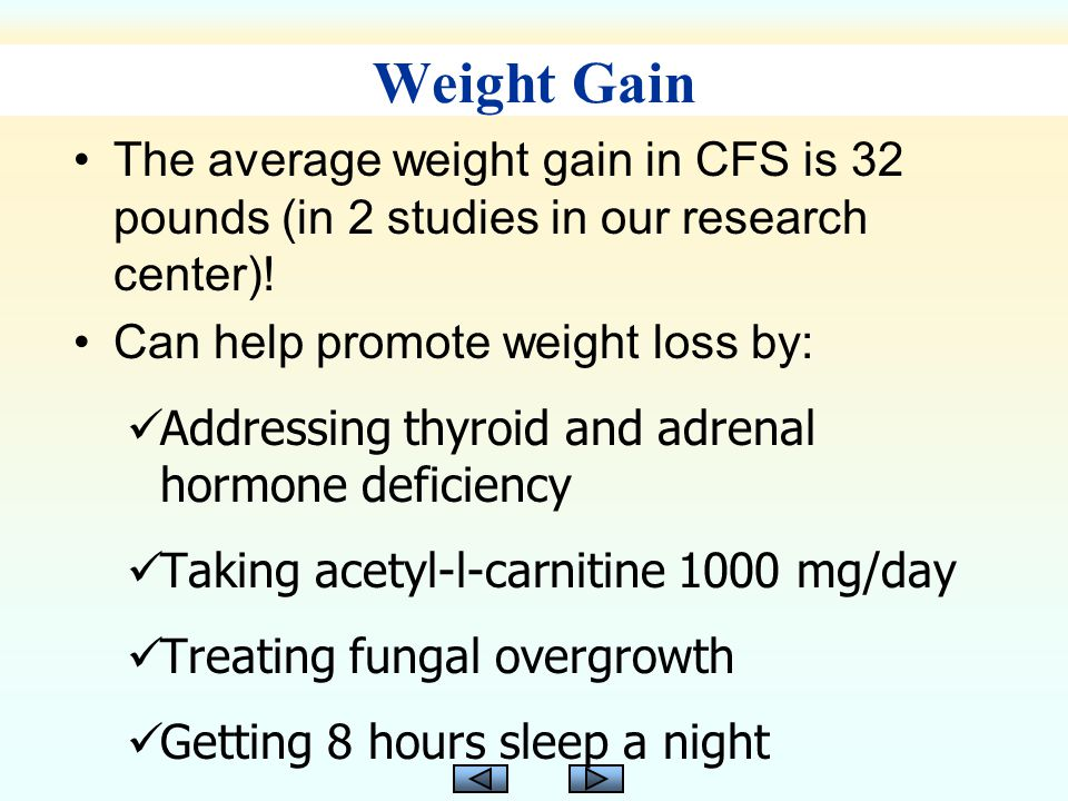 Weight Gain The average weight gain in CFS is 32 pounds (in 2 studies in our research center).