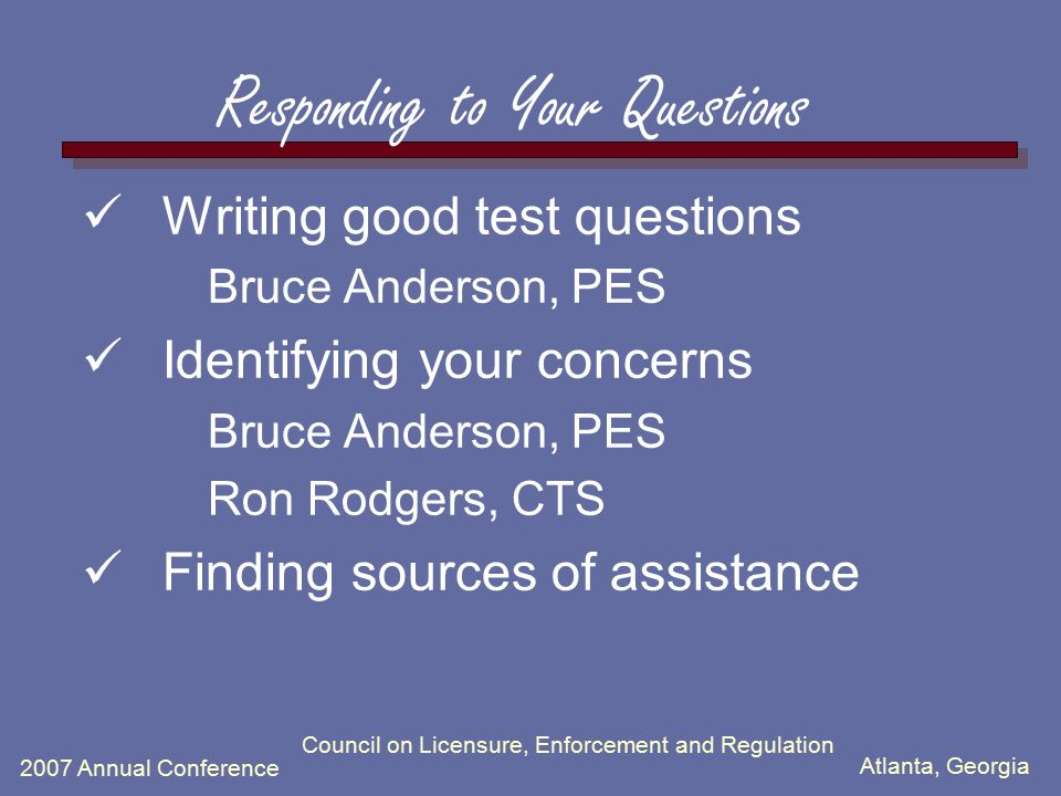 Atlanta, Georgia 2007 Annual Conference Council on Licensure, Enforcement and Regulation Responding to Your Questions Writing good test questions Bruc