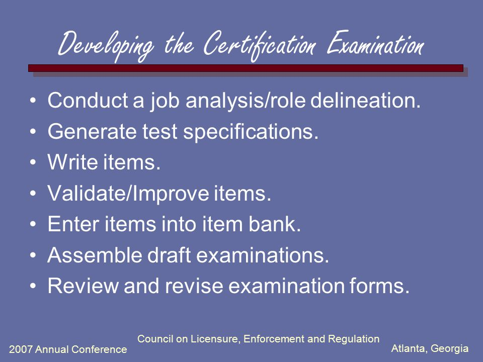 Atlanta, Georgia 2007 Annual Conference Council on Licensure, Enforcement and Regulation Developing the Certification Examination Conduct a job analys