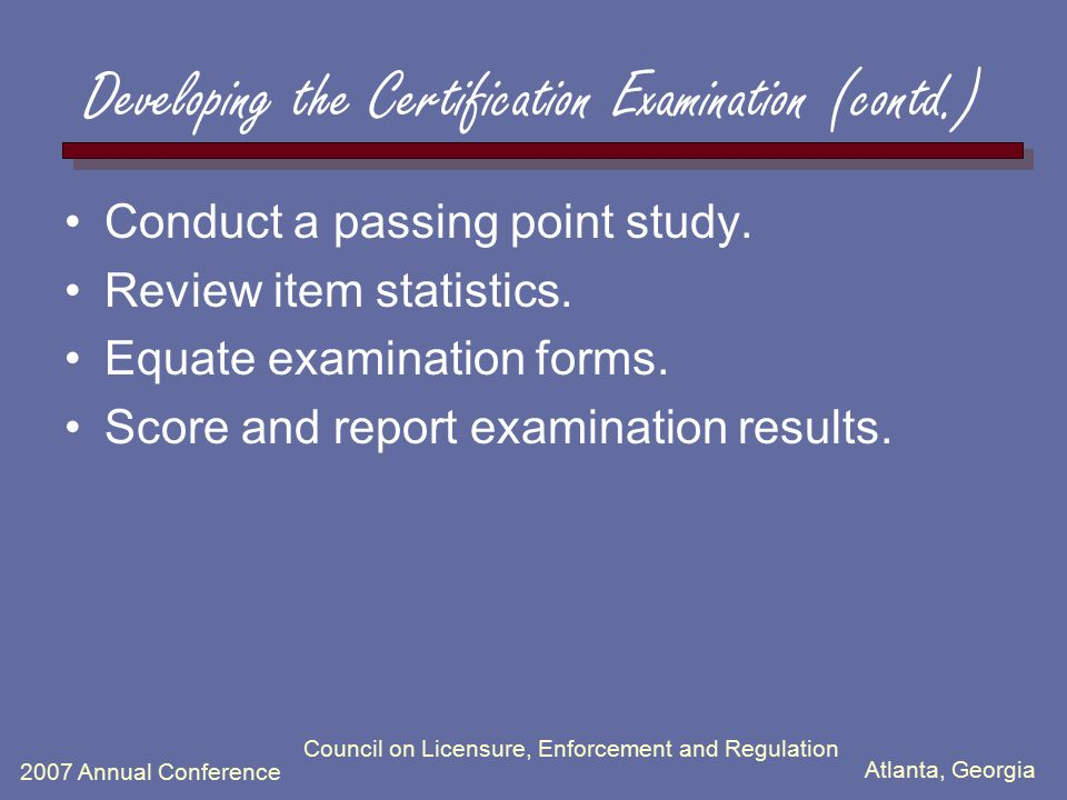 Atlanta, Georgia 2007 Annual Conference Council on Licensure, Enforcement and Regulation Developing the Certification Examination (contd.) Conduct a p