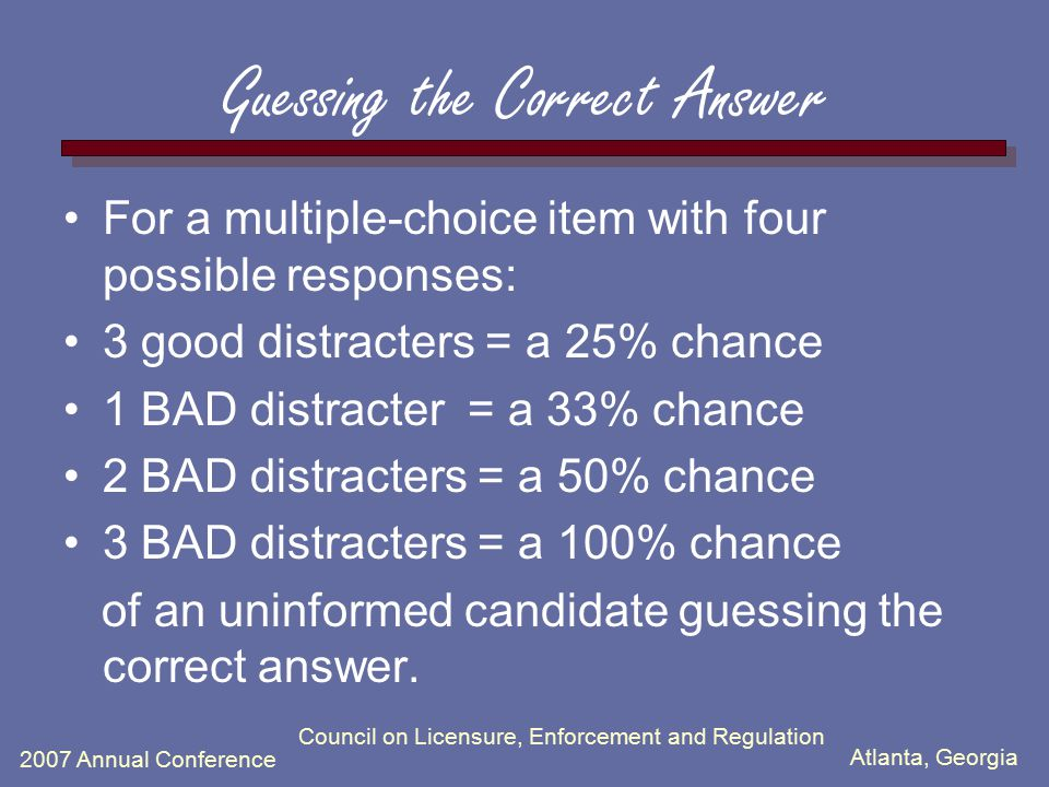 Atlanta, Georgia 2007 Annual Conference Council on Licensure, Enforcement and Regulation Guessing the Correct Answer For a multiple-choice item with f
