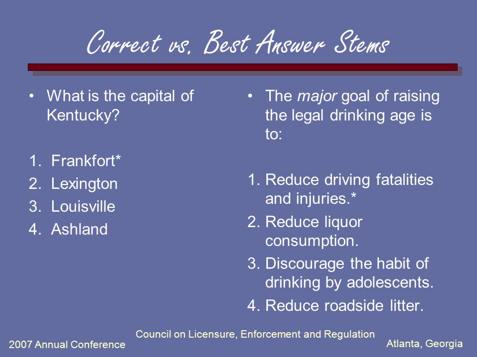 Atlanta, Georgia 2007 Annual Conference Council on Licensure, Enforcement and Regulation Correct vs. Best Answer Stems What is the capital of Kentucky