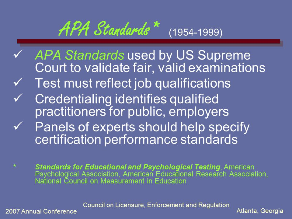Atlanta, Georgia 2007 Annual Conference Council on Licensure, Enforcement and Regulation APA Standards* (1954-1999) Candidates who fail receive report w/information about weak areas Credentialing must depend on the knowledge and skills needed for acceptable professional performance Criteria should not be adjusted to regulate the number or proportion of persons who pass the test
