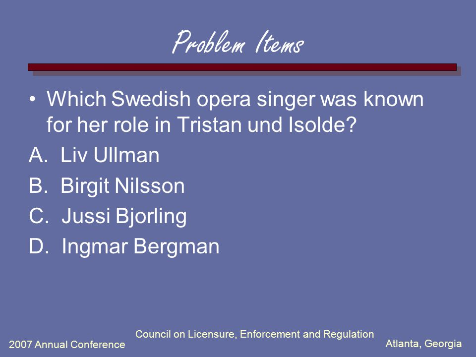 Atlanta, Georgia 2007 Annual Conference Council on Licensure, Enforcement and Regulation Problem Items Which Swedish opera singer was known for her ro