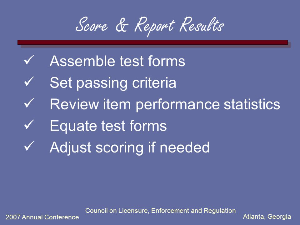 Atlanta, Georgia 2007 Annual Conference Council on Licensure, Enforcement and Regulation Score & Report Results Assemble test forms Set passing criter