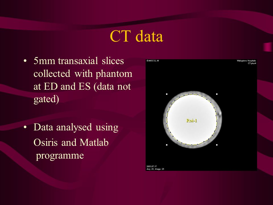 CT data 5mm transaxial slices collected with phantom at ED and ES (data not gated) Data analysed using Osiris and Matlab programme