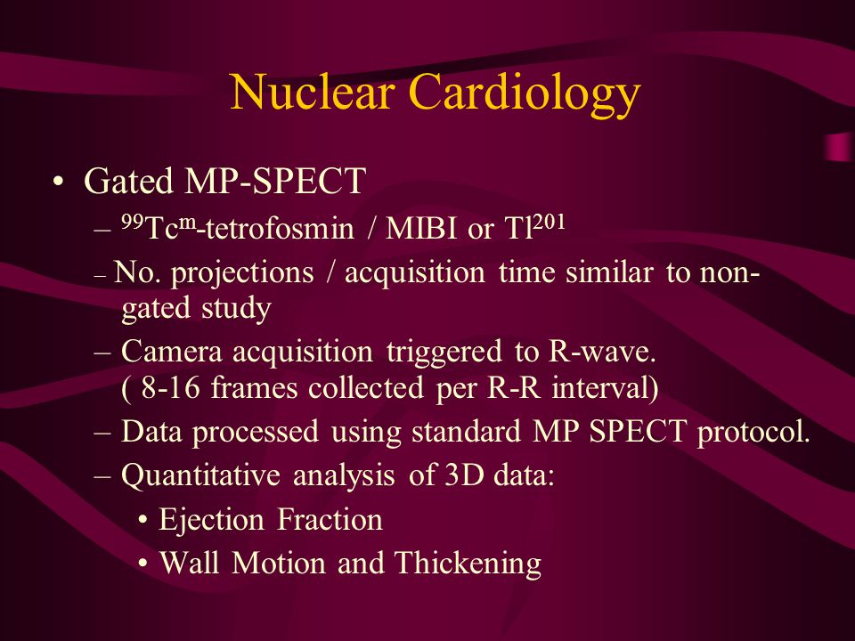Nuclear Cardiology Gated MP-SPECT – 99 Tc m -tetrofosmin / MIBI or Tl 201 _ No. projections / acquisition time similar to non- gated study –Camera acq