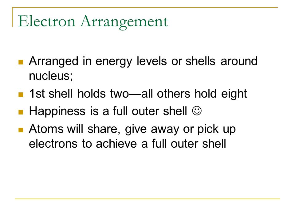 Electron Arrangement Arranged in energy levels or shells around nucleus; 1st shell holds two—all others hold eight Happiness is a full outer shell Atoms will share, give away or pick up electrons to achieve a full outer shell