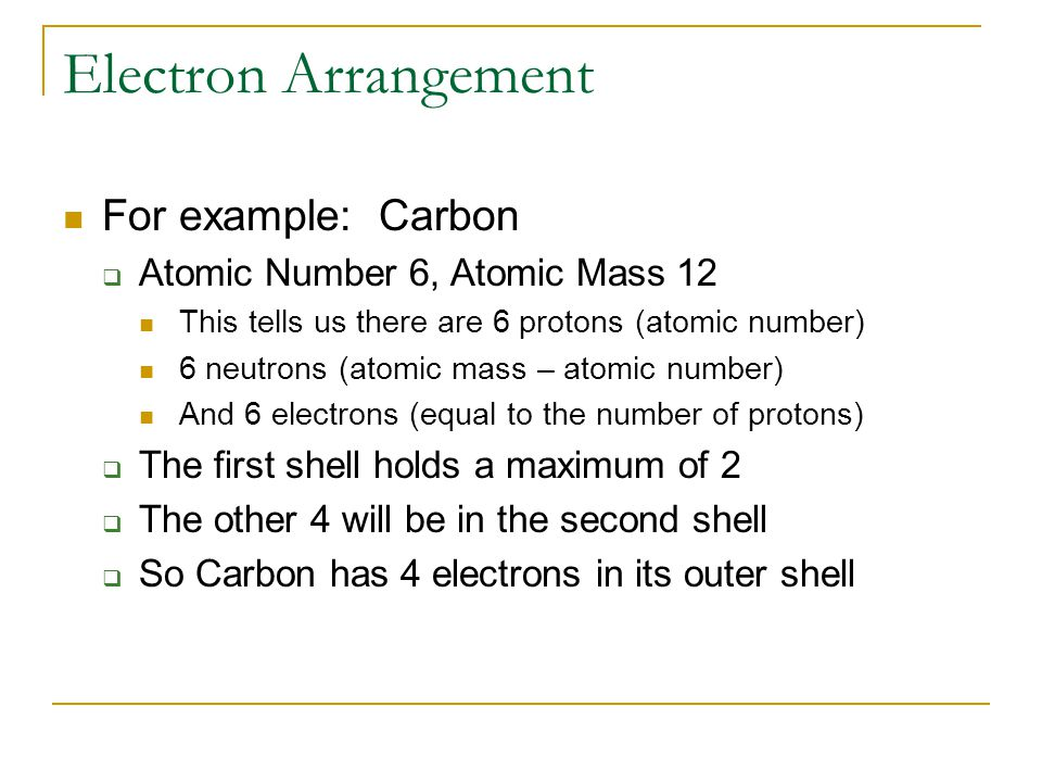 Electron Arrangement For example: Carbon  Atomic Number 6, Atomic Mass 12 This tells us there are 6 protons (atomic number) 6 neutrons (atomic mass – atomic number) And 6 electrons (equal to the number of protons)  The first shell holds a maximum of 2  The other 4 will be in the second shell  So Carbon has 4 electrons in its outer shell