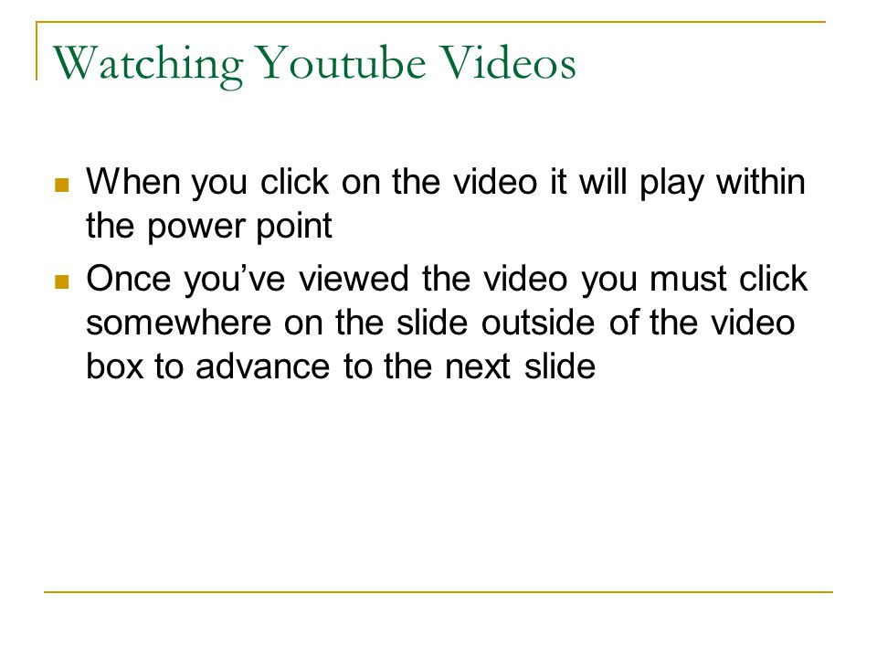 Watching Youtube Videos When you click on the video it will play within the power point Once you've viewed the video you must click somewhere on the slide outside of the video box to advance to the next slide