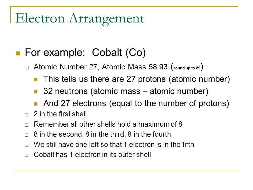 Electron Arrangement For example: Cobalt (Co)  Atomic Number 27, Atomic Mass 58.93 ( round up to 59 ) This tells us there are 27 protons (atomic number) 32 neutrons (atomic mass – atomic number) And 27 electrons (equal to the number of protons)  2 in the first shell  Remember all other shells hold a maximum of 8  8 in the second, 8 in the third, 8 in the fourth  We still have one left so that 1 electron is in the fifth  Cobalt has 1 electron in its outer shell