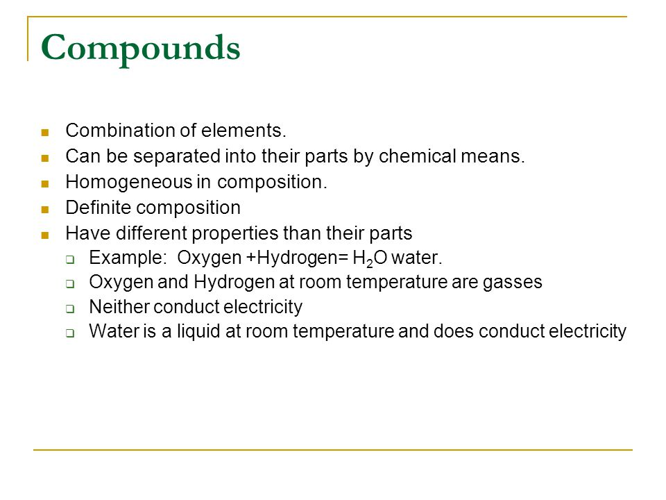 Compounds Combination of elements. Can be separated into their parts by chemical means.