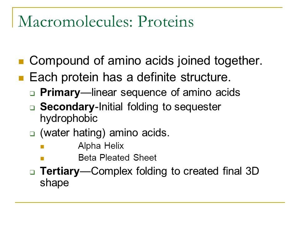 Macromolecules: Proteins Compound of amino acids joined together. Each protein has a definite structure.  Primary—linear sequence of amino acids  Se