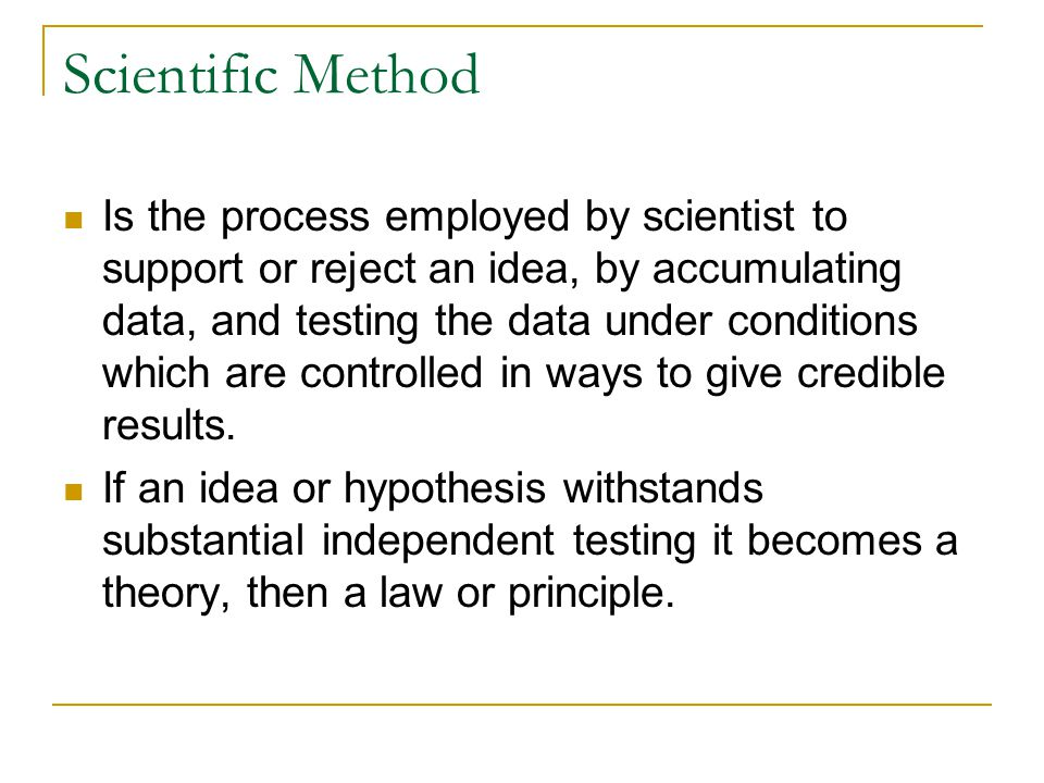 Is the process employed by scientist to support or reject an idea, by accumulating data, and testing the data under conditions which are controlled in ways to give credible results.