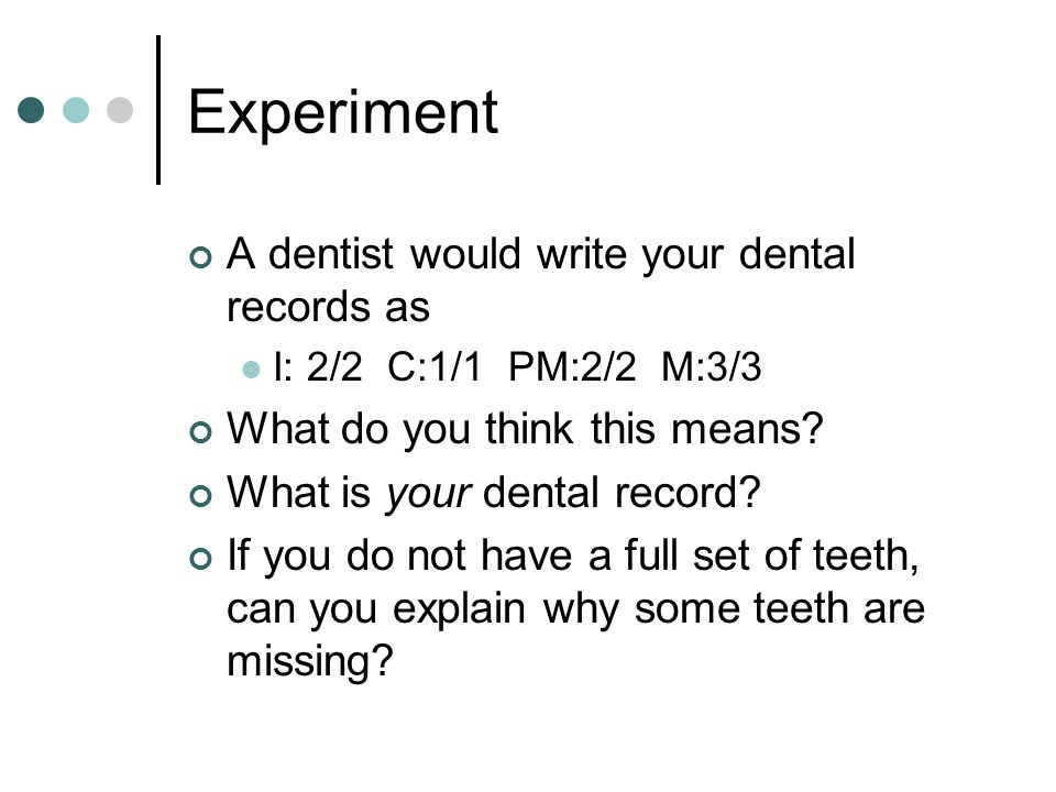 Experiment A dentist would write your dental records as I: 2/2 C:1/1 PM:2/2 M:3/3 What do you think this means? What is your dental record? If you do