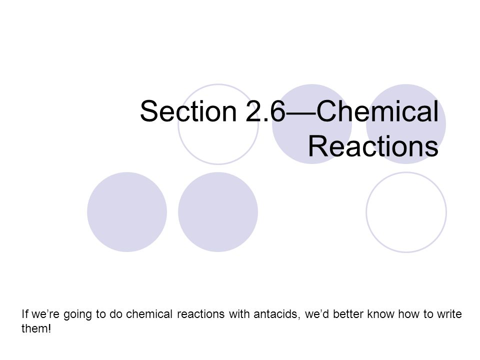 Section 2.6—Chemical Reactions If we're going to do chemical reactions with antacids, we'd better know how to write them!