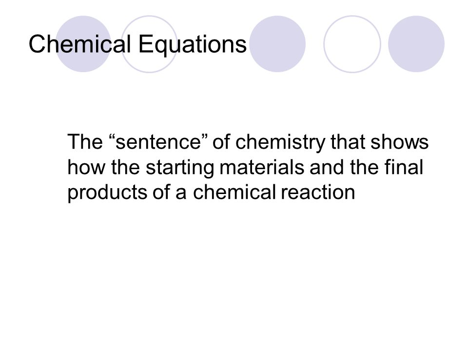 "Chemical Equations The ""sentence"" of chemistry that shows how the starting materials and the final products of a chemical reaction"