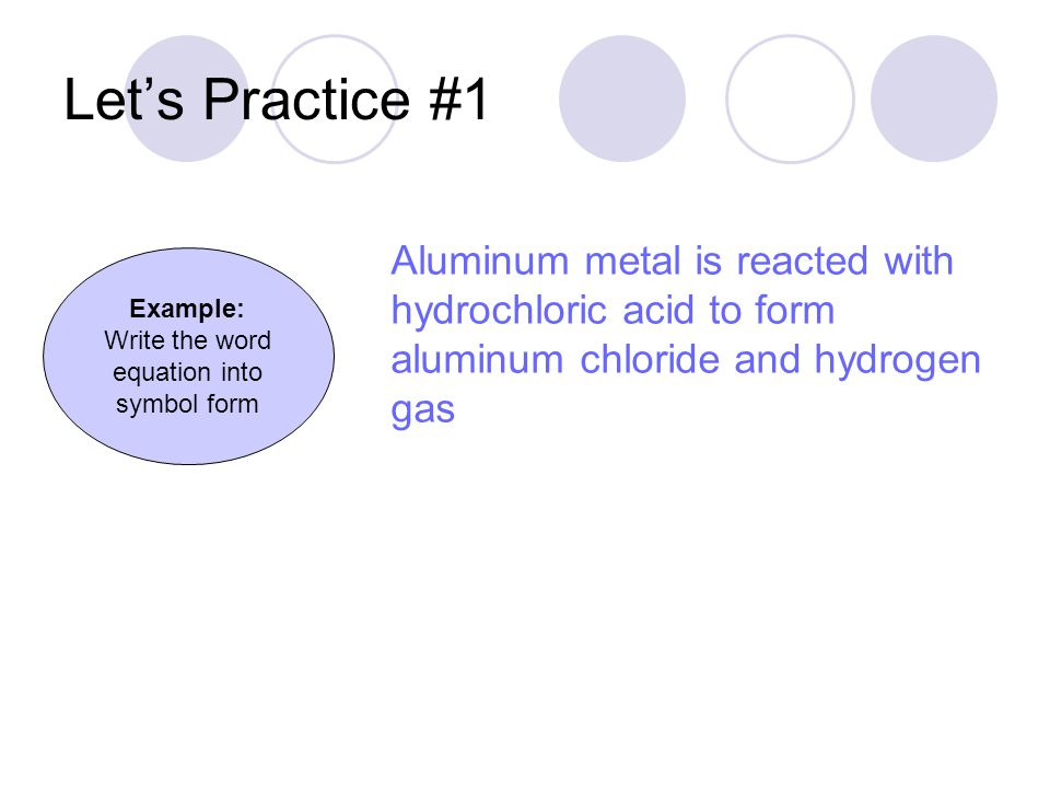 Let's Practice #1 Example: Write the word equation into symbol form Aluminum metal is reacted with hydrochloric acid to form aluminum chloride and hyd