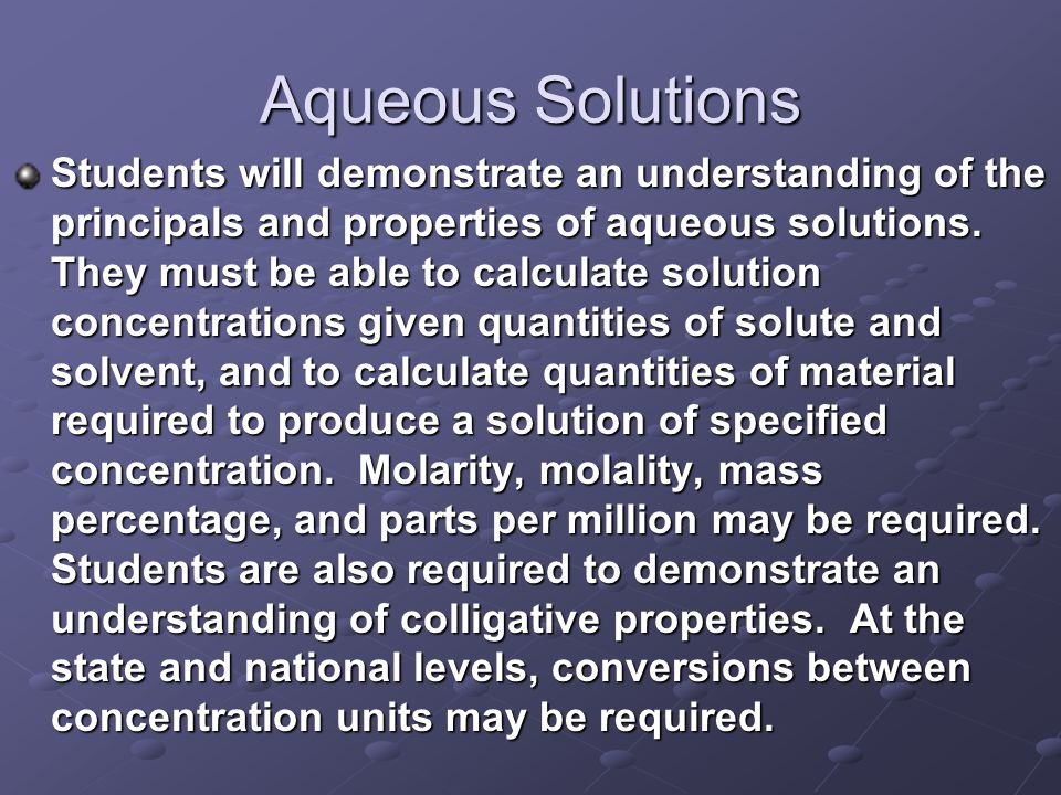 Aqueous Solutions Students will demonstrate an understanding of the principals and properties of aqueous solutions.
