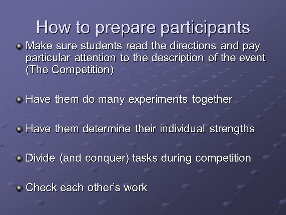 How to prepare participants Make sure students read the directions and pay particular attention to the description of the event (The Competition) Have them do many experiments together Have them determine their individual strengths Divide (and conquer) tasks during competition Check each other's work