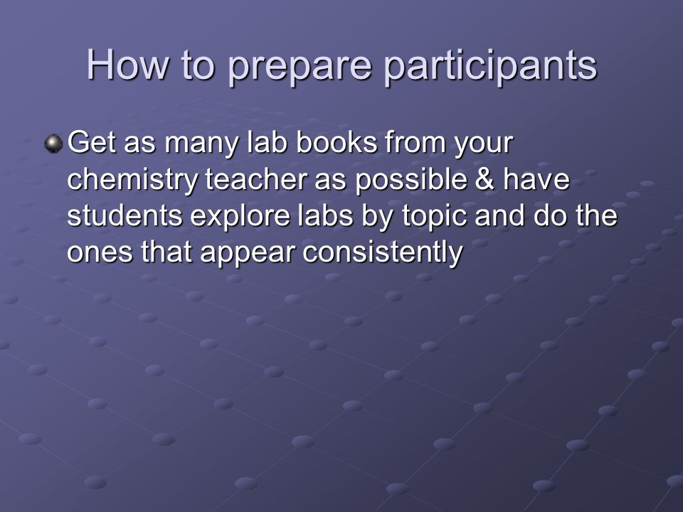 How to prepare participants Get as many lab books from your chemistry teacher as possible & have students explore labs by topic and do the ones that appear consistently