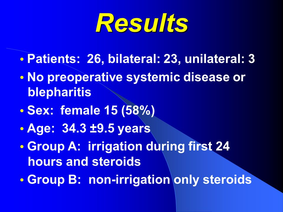 Results Patients: 26, bilateral: 23, unilateral: 3 No preoperative systemic disease or blepharitis Sex: female 15 (58%) Age: 34.3 ±9.5 years Group A: irrigation during first 24 hours and steroids Group B: non-irrigation only steroids