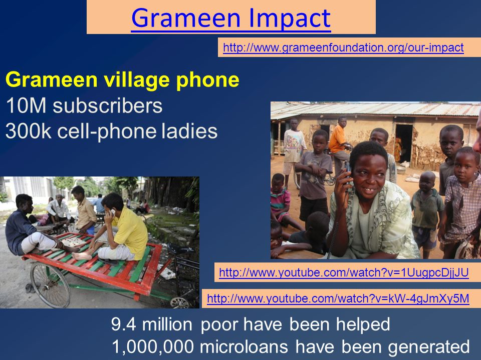 Grameen Impact http://www.grameenfoundation.org/our-impact 9.4 million poor have been helped 1,000,000 microloans have been generated http://www.youtube.com/watch?v=kW-4gJmXy5M http://www.youtube.com/watch?v=1UugpcDjjJU Grameen village phone 10M subscribers 300k cell-phone ladies