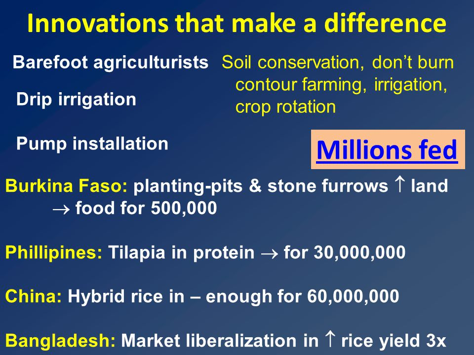 Innovations that make a difference Barefoot agriculturistsSoil conservation, don't burn contour farming, irrigation, crop rotation Drip irrigation Pump installation Burkina Faso: planting-pits & stone furrows  land  food for 500,000 Phillipines: Tilapia in protein  for 30,000,000 China: Hybrid rice in – enough for 60,000,000 Bangladesh: Market liberalization in  rice yield 3x Millions fed