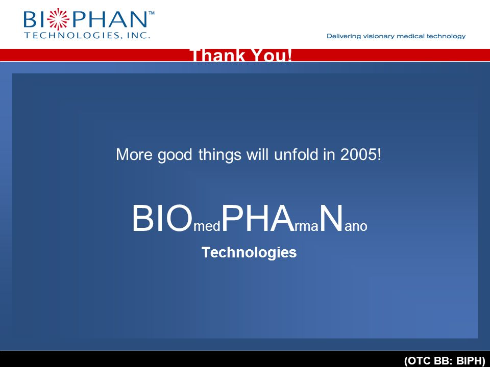 (OTC BB: BIPH) Thank You! More good things will unfold in 2005! BIO med PHA rma N ano Technologies