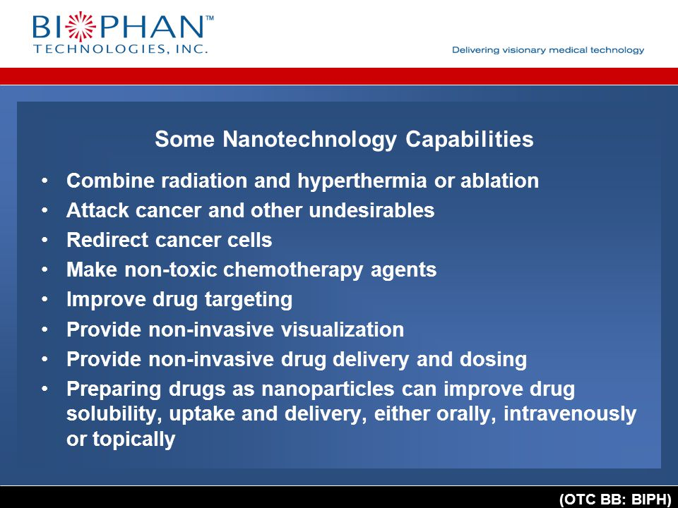 (OTC BB: BIPH) Some Nanotechnology Capabilities Combine radiation and hyperthermia or ablation Attack cancer and other undesirables Redirect cancer cells Make non-toxic chemotherapy agents Improve drug targeting Provide non-invasive visualization Provide non-invasive drug delivery and dosing Preparing drugs as nanoparticles can improve drug solubility, uptake and delivery, either orally, intravenously or topically