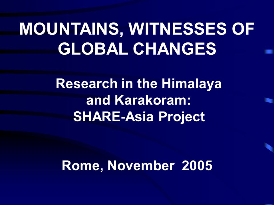 MOUNTAINS, WITNESSES OF GLOBAL CHANGES Research in the Himalaya and Karakoram: SHARE-Asia Project Rome, November 2005