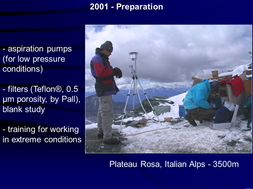 - aspiration pumps (for low pressure conditions) - filters (Teflon®, 0.5 µm porosity, by Pall), blank study - training for working in extreme conditions Plateau Rosa, Italian Alps - 3500m 2001 - Preparation
