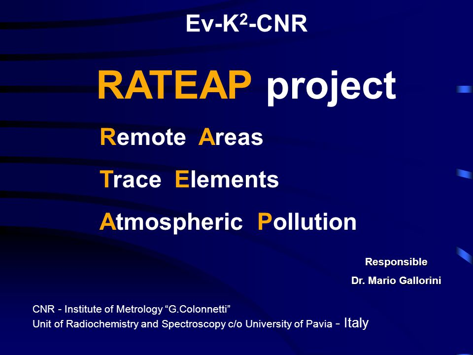 "Ev-K 2 -CNR RATEAP project Responsible Dr. Mario Gallorini Remote Areas Trace Elements Atmospheric Pollution CNR - Institute of Metrology ""G.Colonnett"