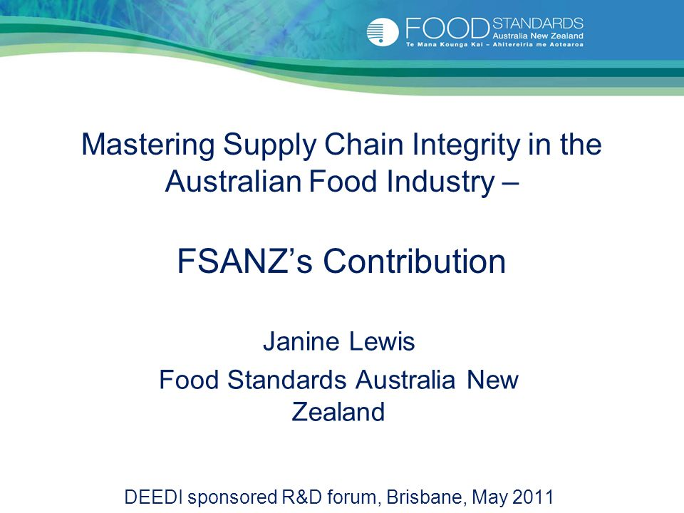 Mastering Supply Chain Integrity in the Australian Food Industry – FSANZ's Contribution Janine Lewis Food Standards Australia New Zealand DEEDI sponso