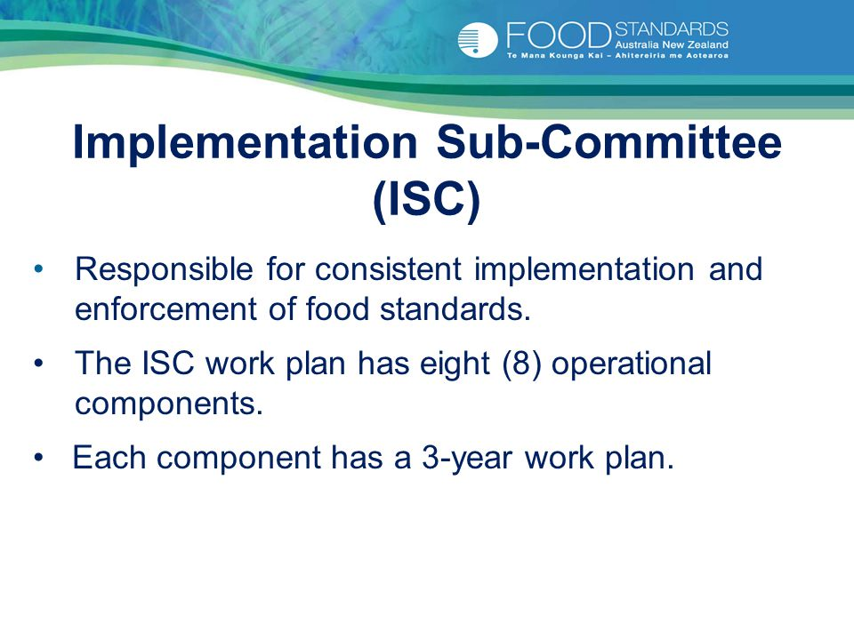 Implementation Sub-Committee (ISC) Responsible for consistent implementation and enforcement of food standards. The ISC work plan has eight (8) operat
