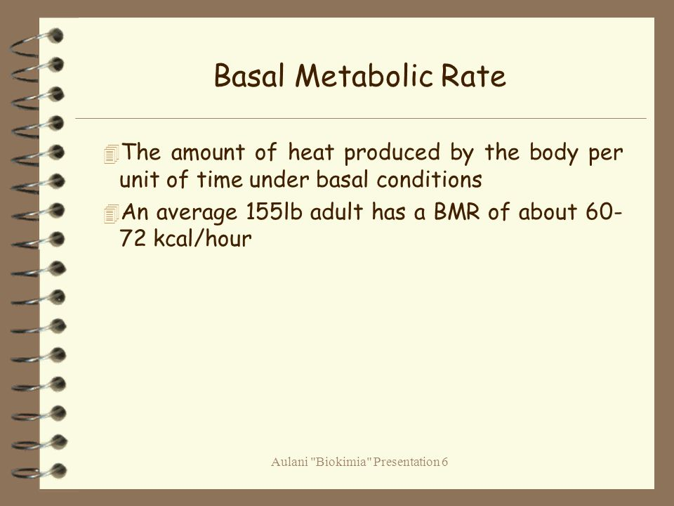 Aulani Biokimia Presentation 6 Basal Metabolic Rate 4 The amount of heat produced by the body per unit of time under basal conditions 4 An average 155lb adult has a BMR of about 60- 72 kcal/hour