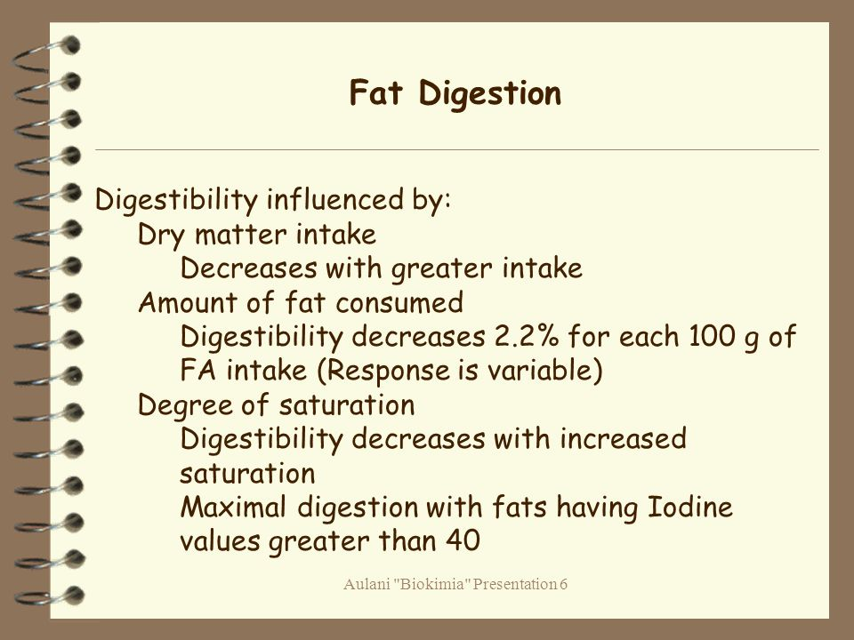 Aulani Biokimia Presentation 6 Fat Digestion Digestibility influenced by: Dry matter intake Decreases with greater intake Amount of fat consumed Digestibility decreases 2.2% for each 100 g of FA intake (Response is variable) Degree of saturation Digestibility decreases with increased saturation Maximal digestion with fats having Iodine values greater than 40