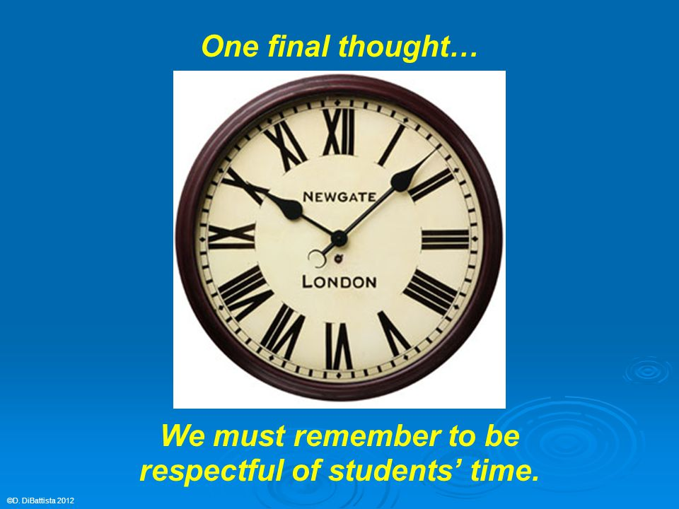©D. DiBattista 2012 One final thought… We must remember to be respectful of students' time.