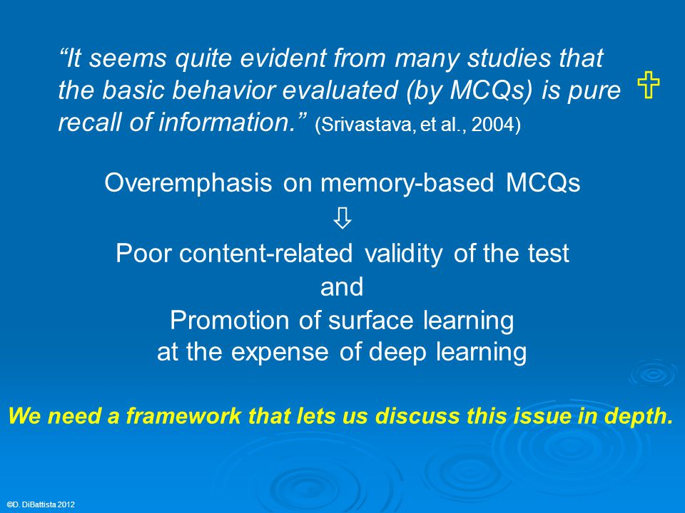 It seems quite evident from many studies that the basic behavior evaluated (by MCQs) is pure recall of information. (Srivastava, et al., 2004) Overemphasis on memory-based MCQs  Poor content-related validity of the test and Promotion of surface learning at the expense of deep learning ©D.