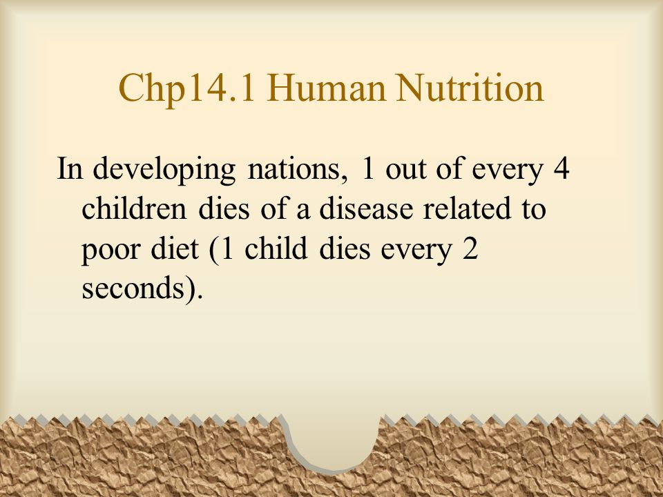 Chp14.1 Human Nutrition In developing nations, 1 out of every 4 children dies of a disease related to poor diet (1 child dies every 2 seconds).