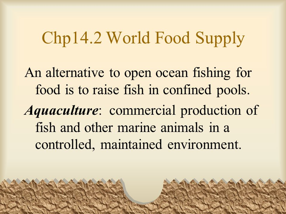 Chp14.2 World Food Supply An alternative to open ocean fishing for food is to raise fish in confined pools.
