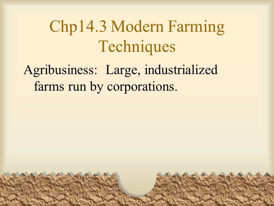Chp14.3 Modern Farming Techniques Agribusiness: Large, industrialized farms run by corporations.