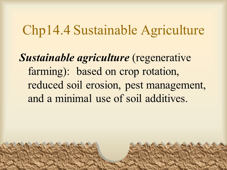 Chp14.4 Sustainable Agriculture Sustainable agriculture (regenerative farming): based on crop rotation, reduced soil erosion, pest management, and a minimal use of soil additives.