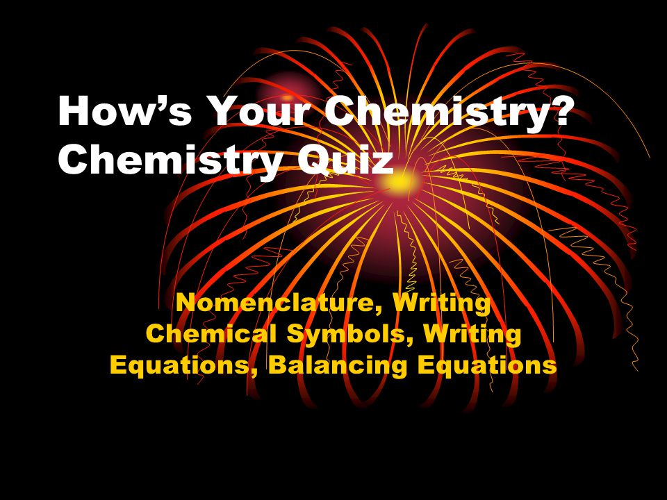 How's Your Chemistry? Chemistry Quiz Nomenclature, Writing Chemical Symbols, Writing Equations, Balancing Equations