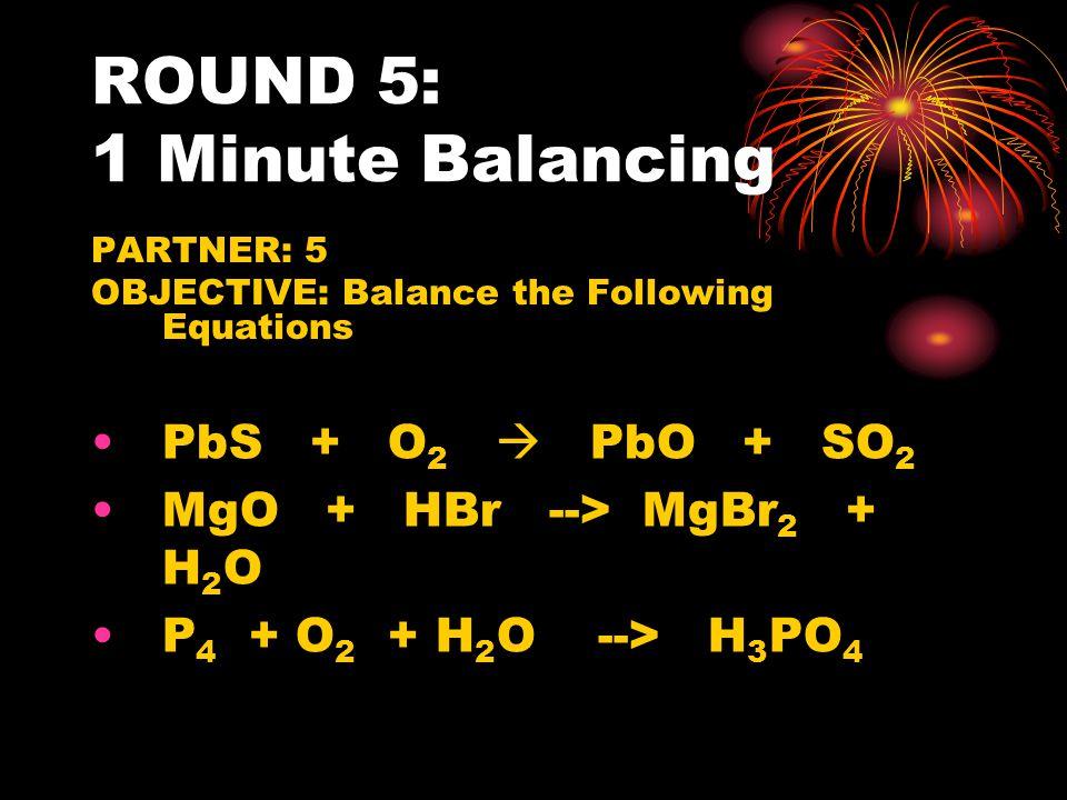 ROUND 5: 1 Minute Balancing PARTNER: 5 OBJECTIVE: Balance the Following Equations PbS + O 2  PbO + SO 2 MgO + HBr --> MgBr 2 + H 2 O P 4 + O 2 + H 2